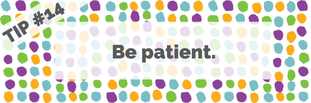 Tip #14 Be patient