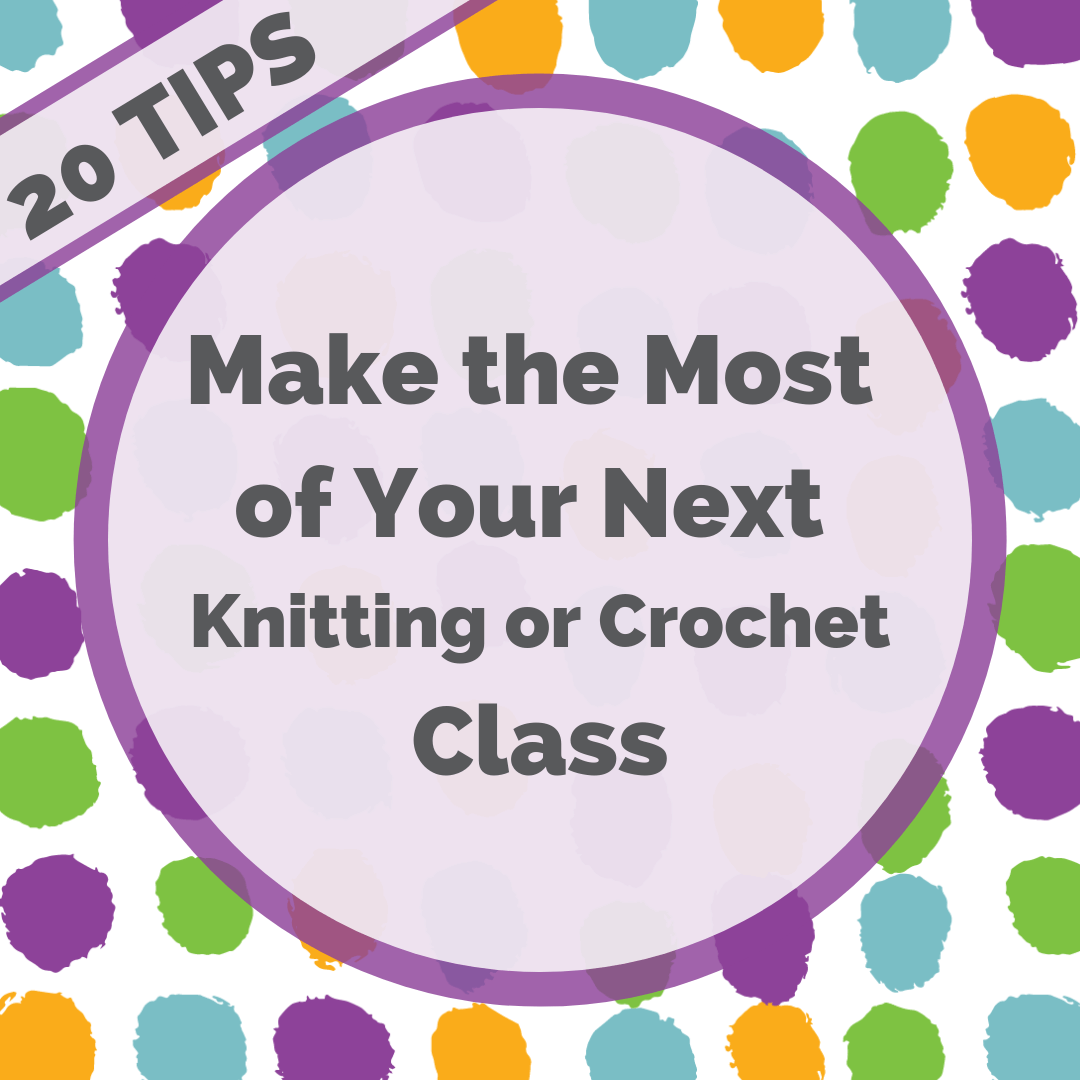 Make the most of your next knitting or crochet class