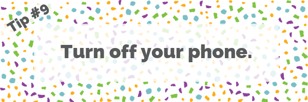 Tip #9 Turn off your phone