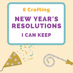6 Crafting New Year's Resolutions That I Can Keep graphic