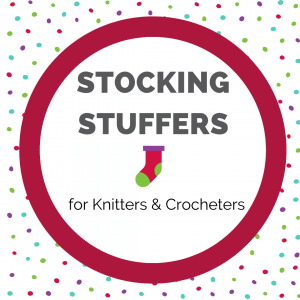 Stocking Stuffers for Knitters & Crocheters