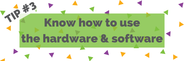 Tip #3 Know how to use the hardware and software