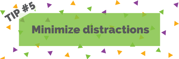 Tip #5 Minimize distractions