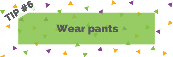 Tip #6 Wear pants