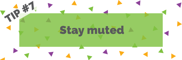 Tip #7 Stay muted